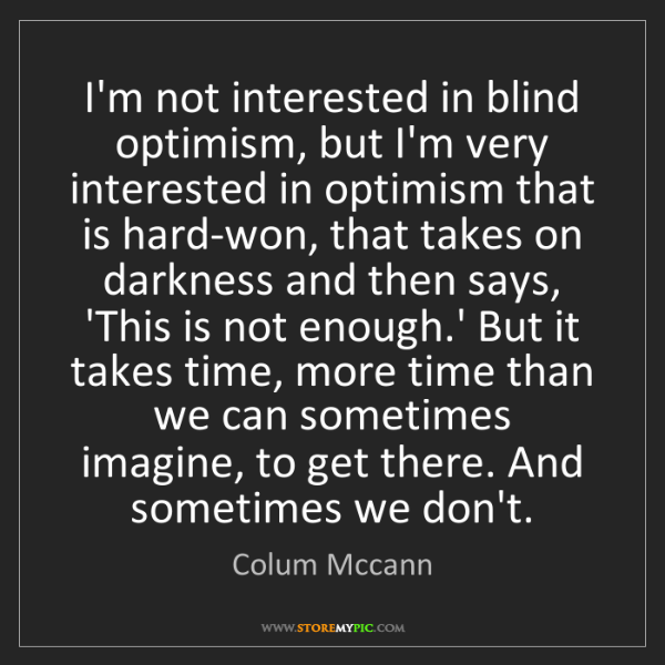 Colum Mccann: I'm not interested in blind optimism, but I'm very interested...