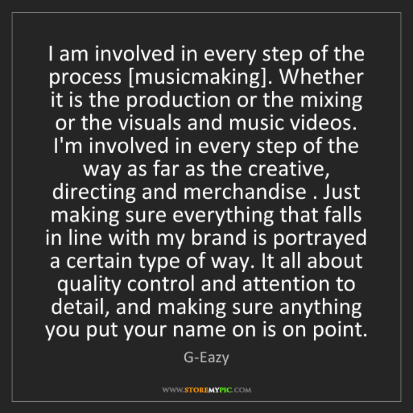 G-Eazy: I am involved in every step of the process [musicmaking]....
