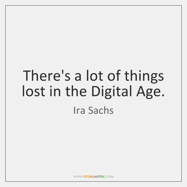 There's a lot of things lost in the Digital Age.