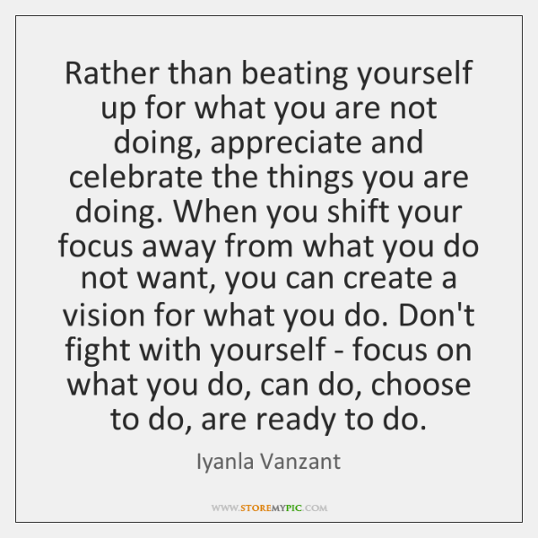 Rather than beating yourself up for what you are not doing, appreciate ...
