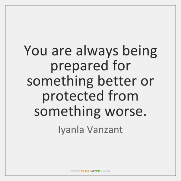 You are always being prepared for something better or protected from something ...