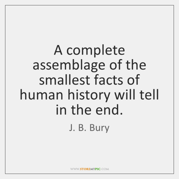 A complete assemblage of the smallest facts of human history will tell ...