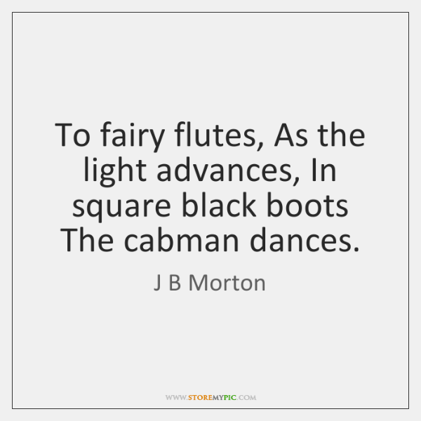 To fairy flutes, As the light advances, In square black boots The ...