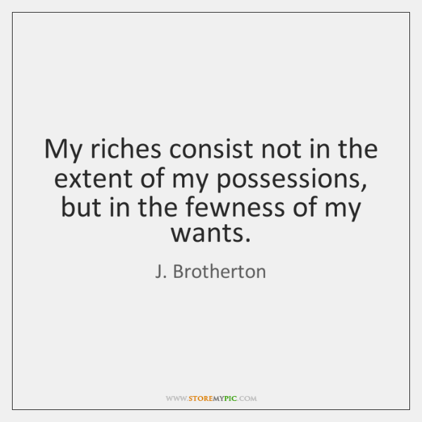 My riches consist not in the extent of my possessions, but in ...