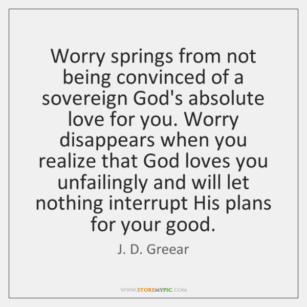 Worry springs from not being convinced of a sovereign God's absolute love ...