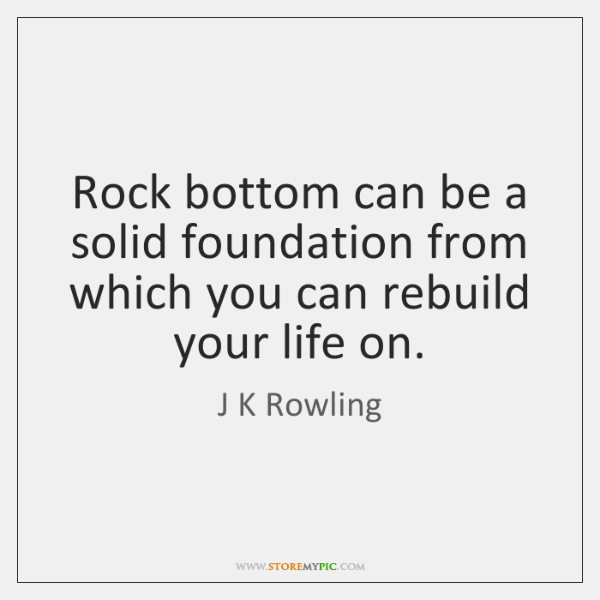 Rock Bottom Can Be A Solid Foundation From Which You Can Rebuild
