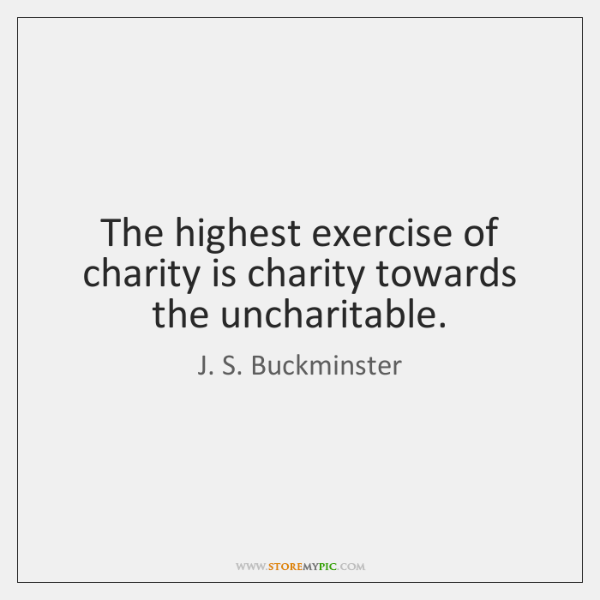 The highest exercise of charity is charity towards the uncharitable.
