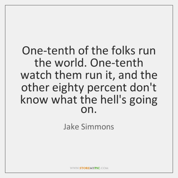 One-tenth of the folks run the world. One-tenth watch them run it, ...