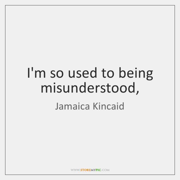 I'm so used to being misunderstood,