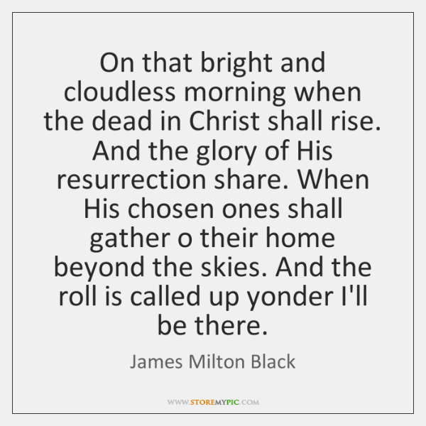 On that bright and cloudless morning when the dead in Christ shall ...