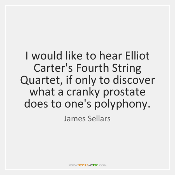 I would like to hear Elliot Carter's Fourth String Quartet, if only ...