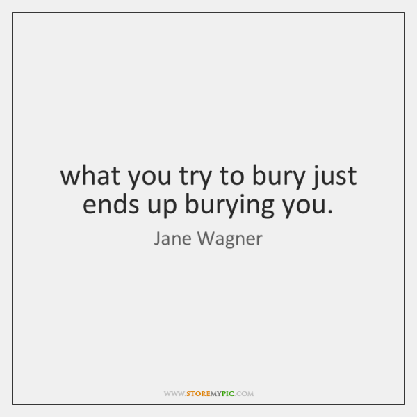 what you try to bury just ends up burying you.