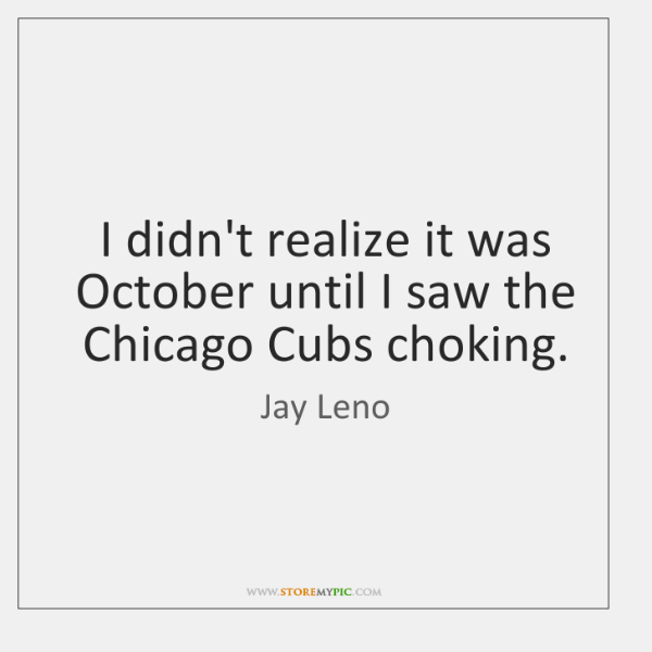 I didn't realize it was October until I saw the Chicago Cubs ...
