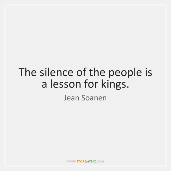 The silence of the people is a lesson for kings.