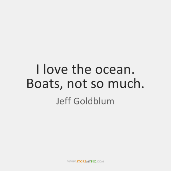 I love the ocean. Boats, not so much.