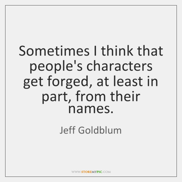 Sometimes I think that people's characters get forged, at least in part, ...