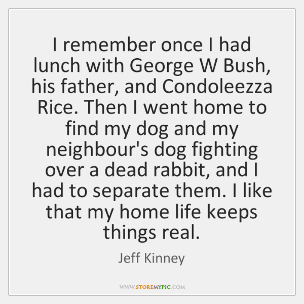 I remember once I had lunch with George W Bush, his father, ...