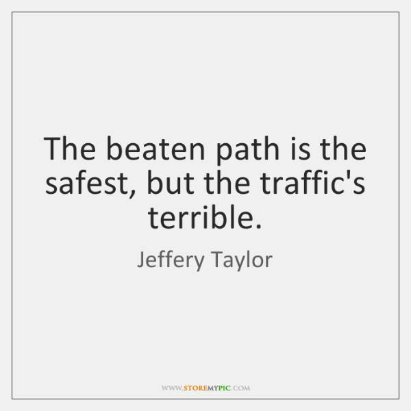 The beaten path is the safest, but the traffic's terrible.