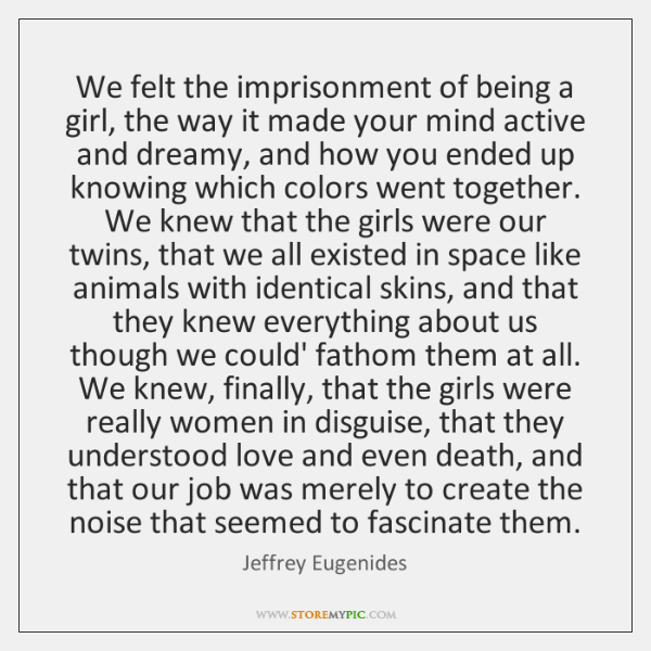 We felt the imprisonment of being a girl, the way it made ...