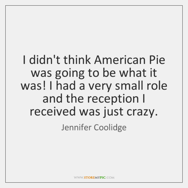 I didn't think American Pie was going to be what it was! ...