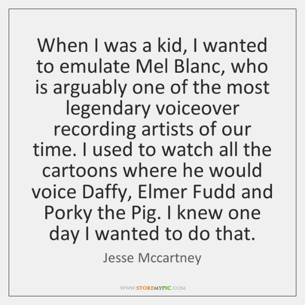 When I was a kid, I wanted to emulate Mel Blanc, who ...