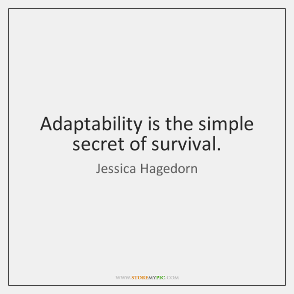 Adaptability is the simple secret of survival.
