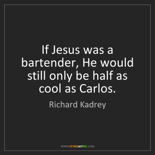 Richard Kadrey: If Jesus was a bartender, He would still only be half...