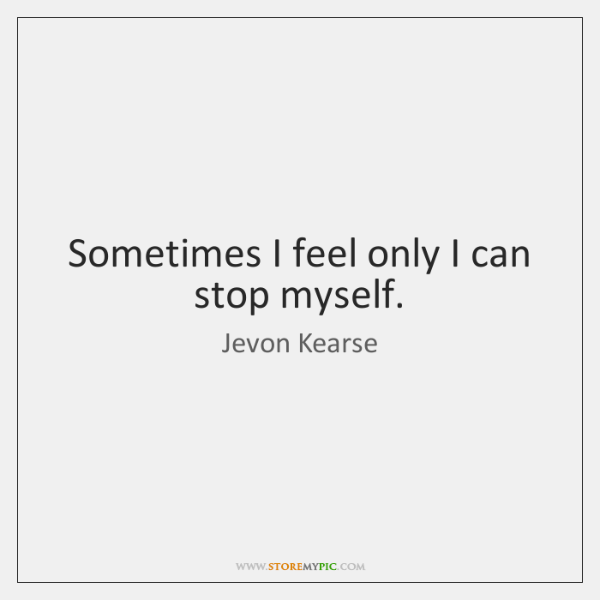 Sometimes I feel only I can stop myself.