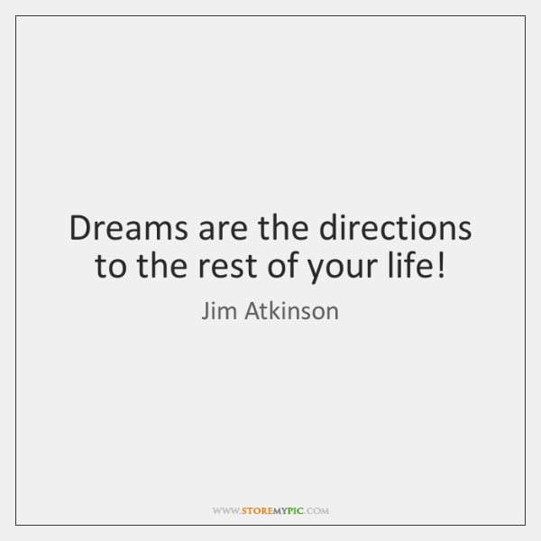 Dreams are the directions to the rest of your life!