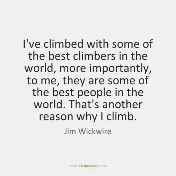 I've climbed with some of the best climbers in the world, more ...