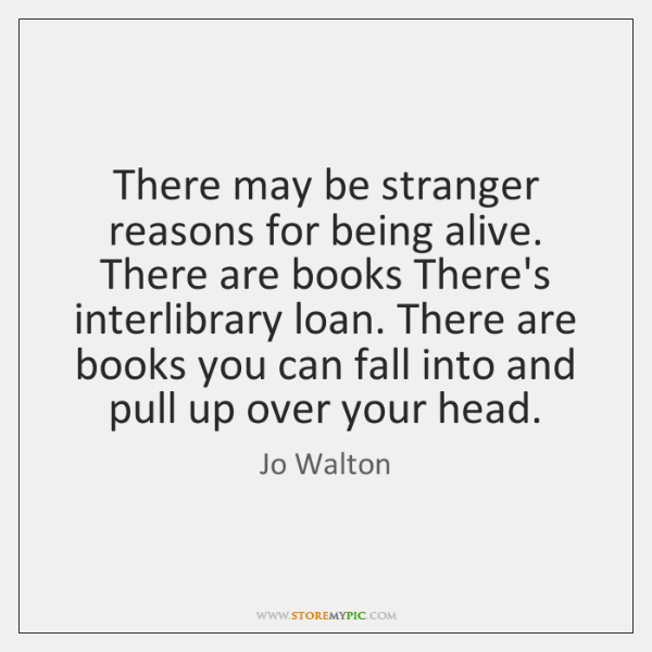 There may be stranger reasons for being alive. There are books There's ...