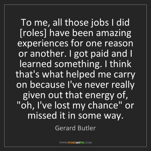 Gerard Butler: To me, all those jobs I did [roles] have been amazing...
