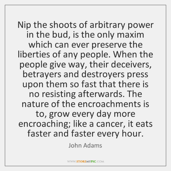 Nip the shoots of arbitrary power in the bud, is the only ...