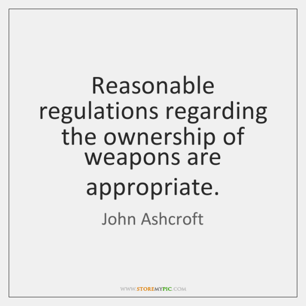 Reasonable regulations regarding the ownership of weapons are appropriate.