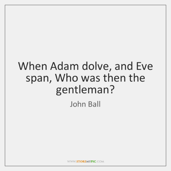 When Adam dolve, and Eve span, Who was then the gentleman?