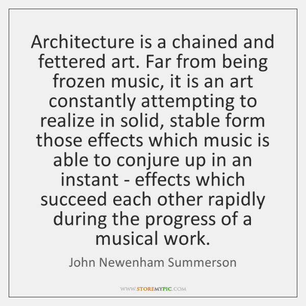 Architecture is a chained and fettered art. Far from being frozen music, ...