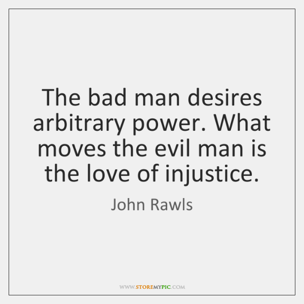 The bad man desires arbitrary power. What moves the evil man is ...