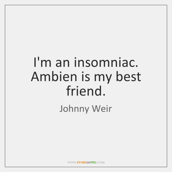 I'm an insomniac. Ambien is my best friend.