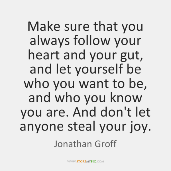 Make sure that you always follow your heart and your gut, and ...