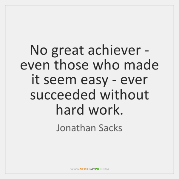 No great achiever - even those who made it seem easy - ...