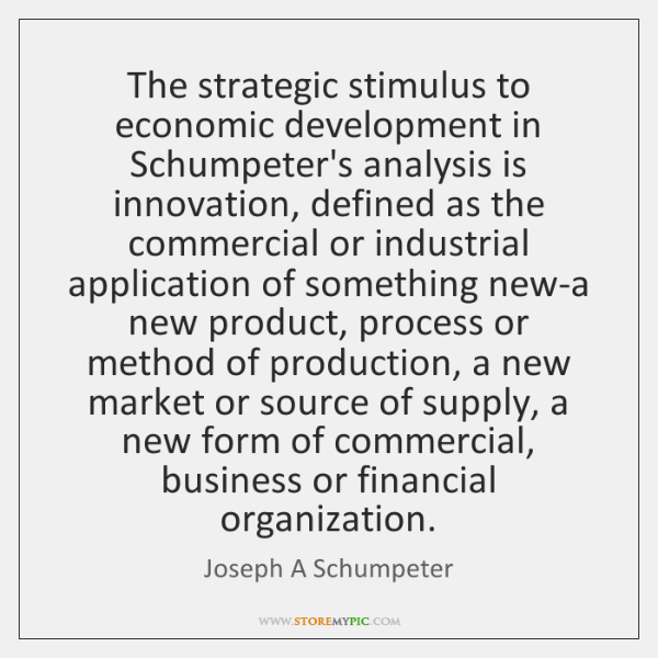 The strategic stimulus to economic development in Schumpeter's analysis is innovation, defined ...