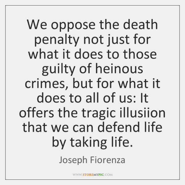 We oppose the death penalty not just for what it does to ...