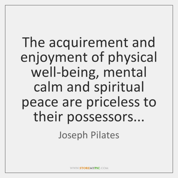 The acquirement and enjoyment of physical well-being, mental calm and spiritual peace ...