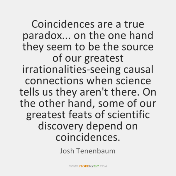 Coincidences are a true paradox... on the one hand they seem to ...