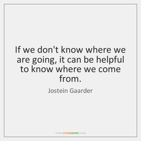 If we don't know where we are going, it can be helpful ...