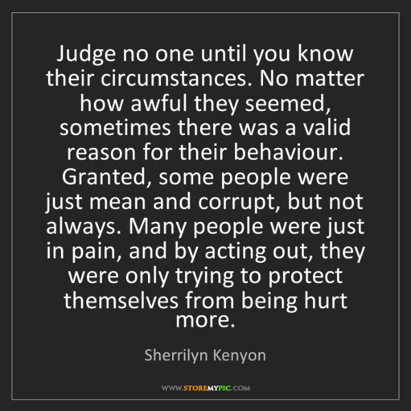 Sherrilyn Kenyon: Judge no one until you know their circumstances. No matter...