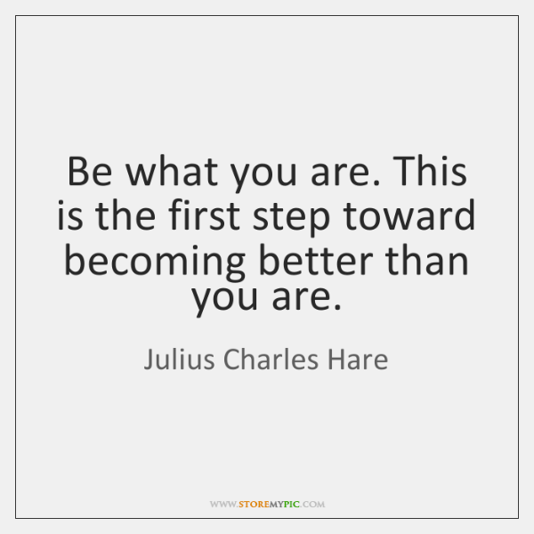 Be what you are. This is the first step toward becoming better ...