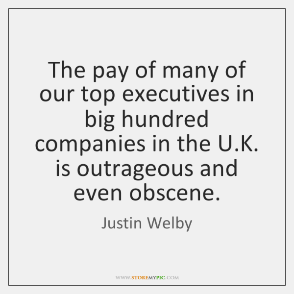 The pay of many of our top executives in big hundred companies ...
