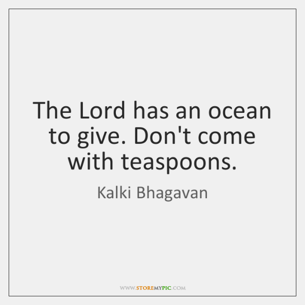 The Lord has an ocean to give. Don't come with teaspoons.