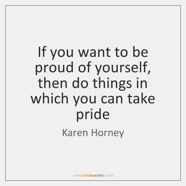 If you want to be proud of yourself, then do things in ...